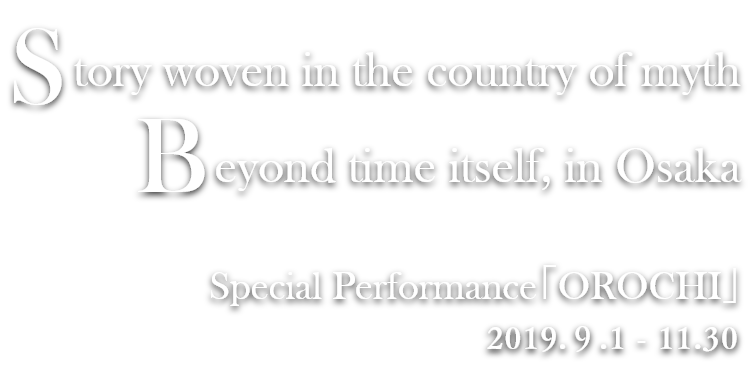 Story woven in the country of myth.Beyond time itself, in Osaka - Special Performance「OROCHI」2019.9.1 - 11.30